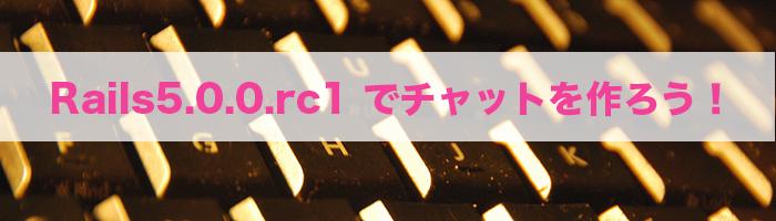 Ruby on Rails5.0.0.rc1のAction Cableを使ってチャットアプリを作ろう!#Rails  #coedorb