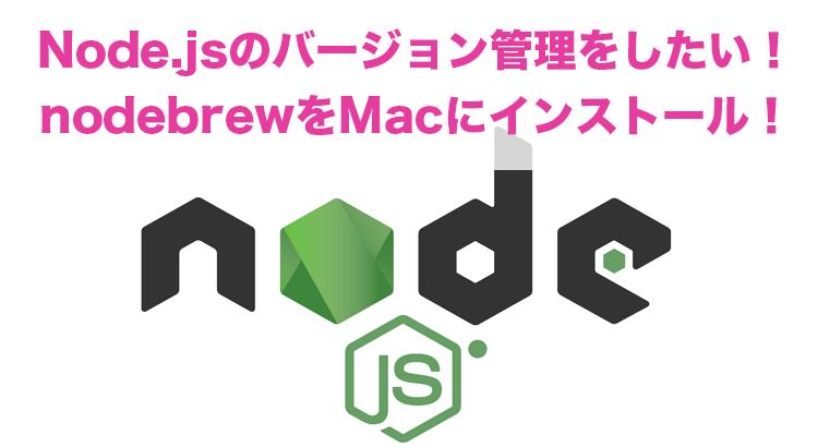 Node.jsのバージョン管理をしたい!nodebrewをMacにインストール! #TickleCode