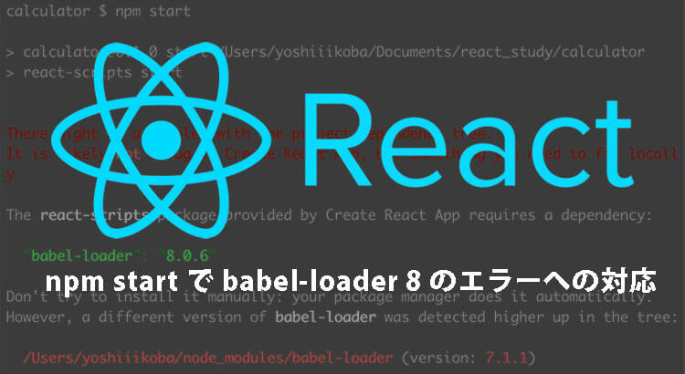"React勉強|npm start で babel-loader 8 のエラーへの対応|The react-scripts package provided by Create React App requires a dependency: ""babel-loader"": ""8.0.6"""